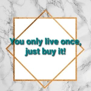 Other - You only live once, just buy it!😉